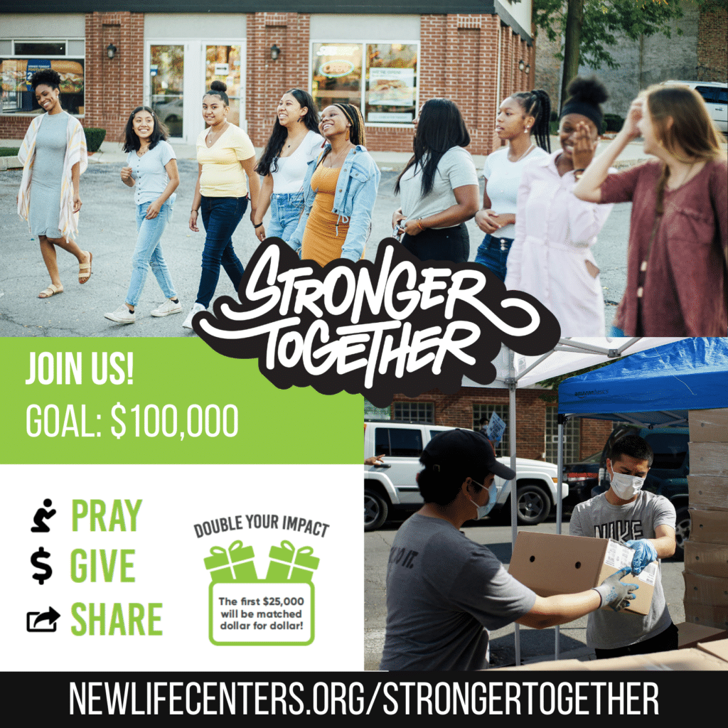 Link: newlifecenters.org/strongertogether Stronger Together Logo. Young women walking together. Young men passing food boxes. Text: join us. our goal: $100,000. Pray. Give. Share. Double Your Impact: The First $25,000 will be matched!